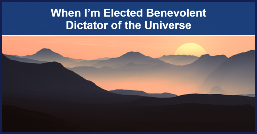 When I'm Elected Benevolent Dictator of the Universe